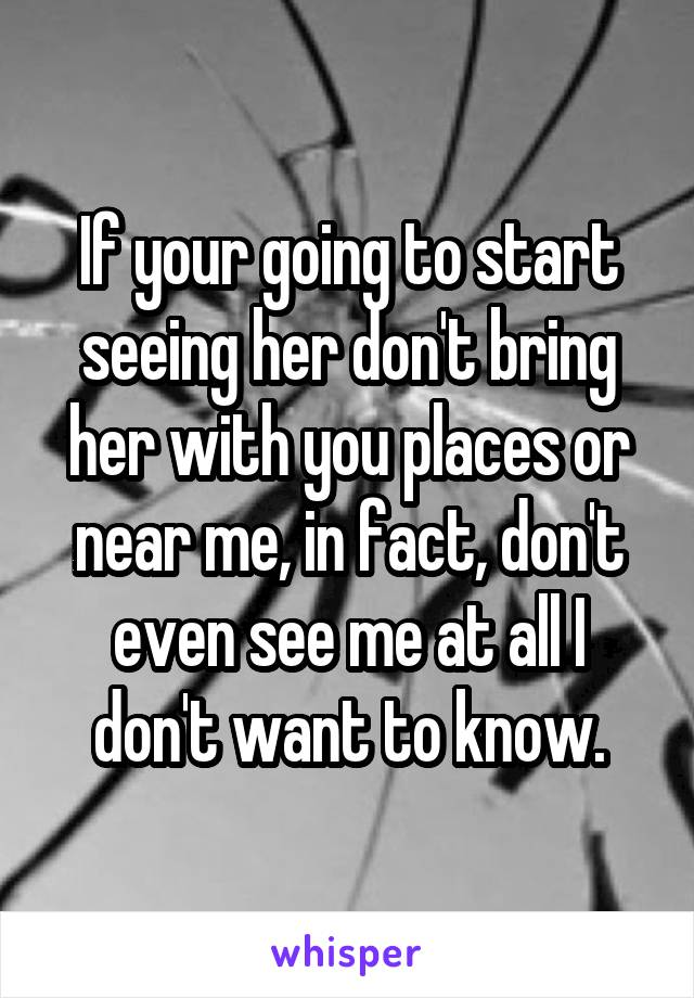 If your going to start seeing her don't bring her with you places or near me, in fact, don't even see me at all I don't want to know.