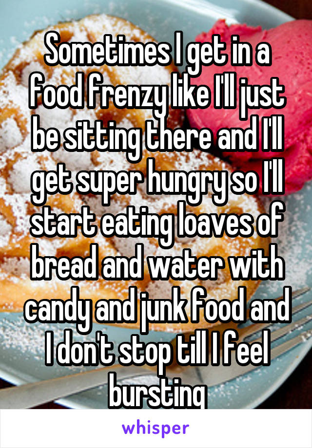 Sometimes I get in a food frenzy like I'll just be sitting there and I'll get super hungry so I'll start eating loaves of bread and water with candy and junk food and I don't stop till I feel bursting