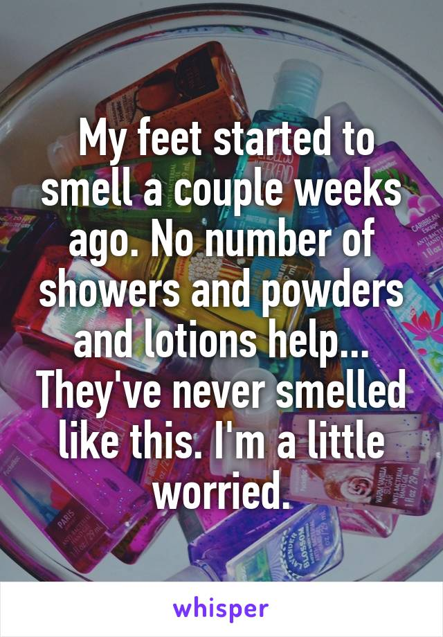 My feet started to smell a couple weeks ago. No number of showers and powders and lotions help... They've never smelled like this. I'm a little worried.