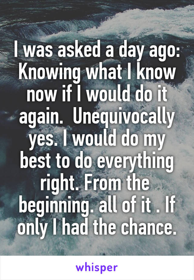 I was asked a day ago: Knowing what I know now if I would do it again.  Unequivocally yes. I would do my best to do everything right. From the  beginning. all of it . If only I had the chance.