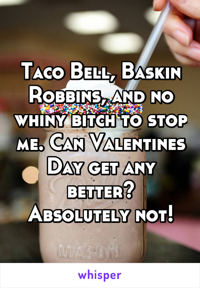 Taco Bell, Baskin Robbins, and no whiny bitch to stop me. Can Valentines Day get any better? Absolutely not!