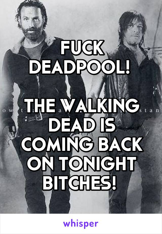 FUCK DEADPOOL!   THE WALKING DEAD IS COMING BACK ON TONIGHT BITCHES!