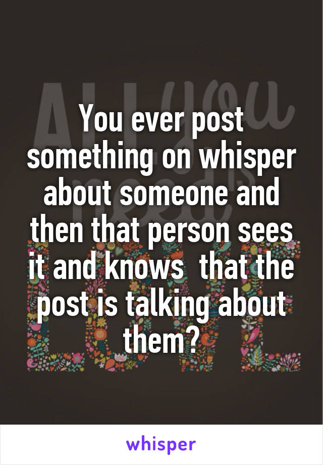 You ever post something on whisper about someone and then that person sees it and knows  that the post is talking about them?