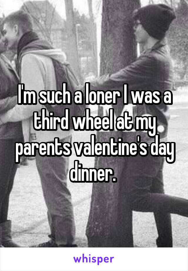 I'm such a loner I was a third wheel at my parents valentine's day dinner.