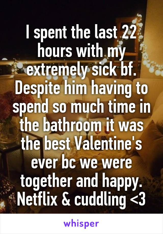 I spent the last 22 hours with my extremely sick bf. Despite him having to spend so much time in the bathroom it was the best Valentine's ever bc we were together and happy. Netflix & cuddling <3