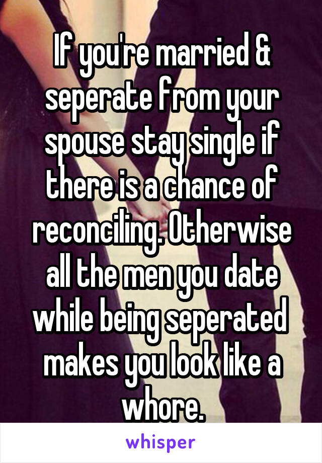 If you're married & seperate from your spouse stay single if there is a chance of reconciling. Otherwise all the men you date while being seperated  makes you look like a whore.
