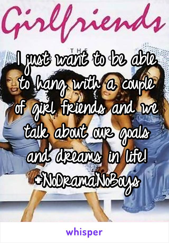 I just want to be able to hang with a couple of girl friends and we talk about our goals and dreams in life! #NoDramaNoBoys
