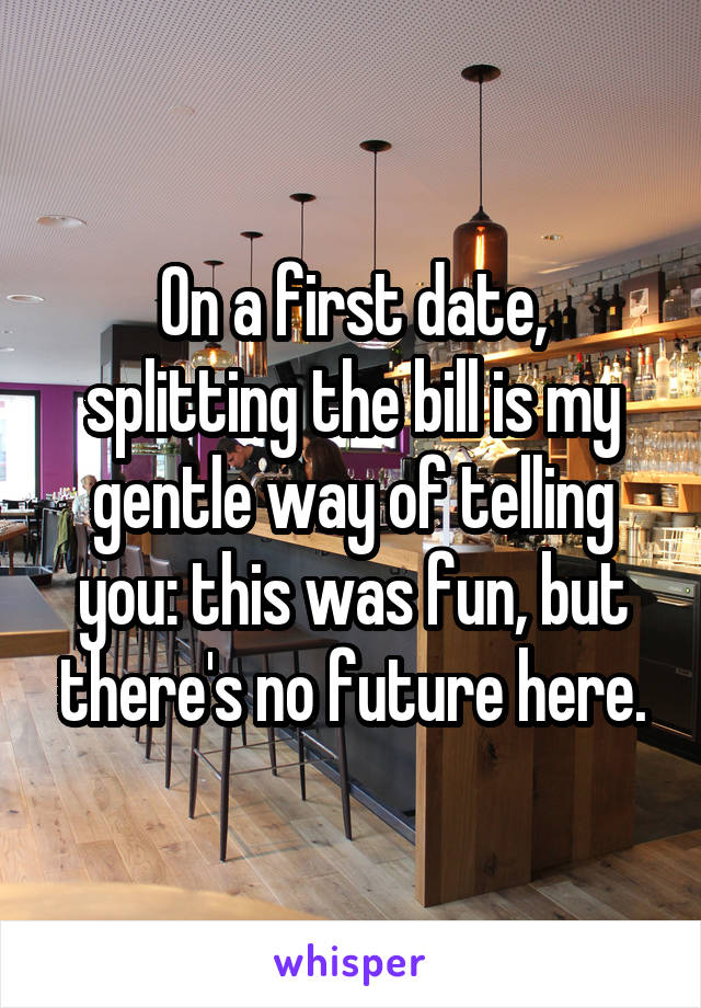 On a first date, splitting the bill is my gentle way of telling you: this was fun, but there's no future here.