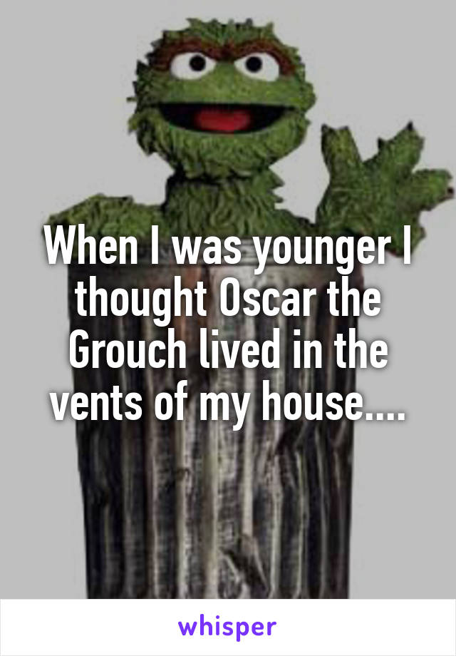 When I was younger I thought Oscar the Grouch lived in the vents of my house....