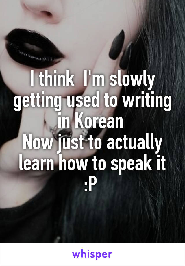 I think  I'm slowly getting used to writing in Korean  Now just to actually learn how to speak it :P