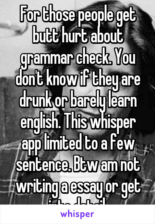 For those people get butt hurt about grammar check. You don't know if they are drunk or barely learn english. This whisper app limited to a few sentence. Btw am not writing a essay or get into detail.
