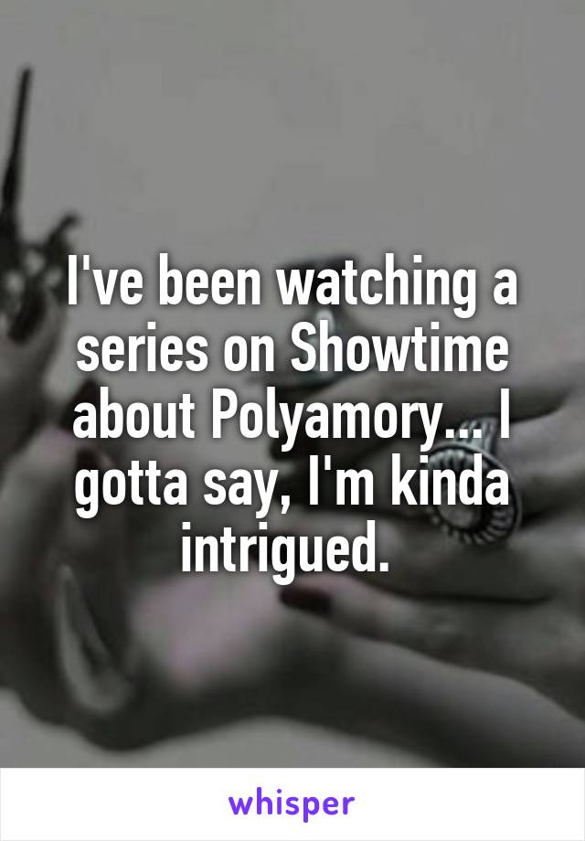 I've been watching a series on Showtime about Polyamory... I gotta say, I'm kinda intrigued.