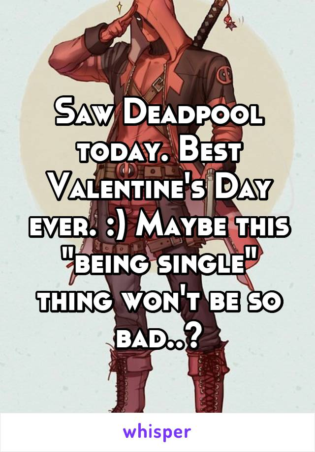"""Saw Deadpool today. Best Valentine's Day ever. :) Maybe this """"being single"""" thing won't be so bad..?"""