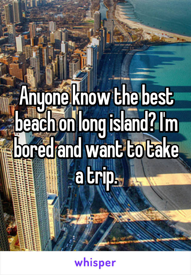 Anyone know the best beach on long island? I'm bored and want to take a trip.