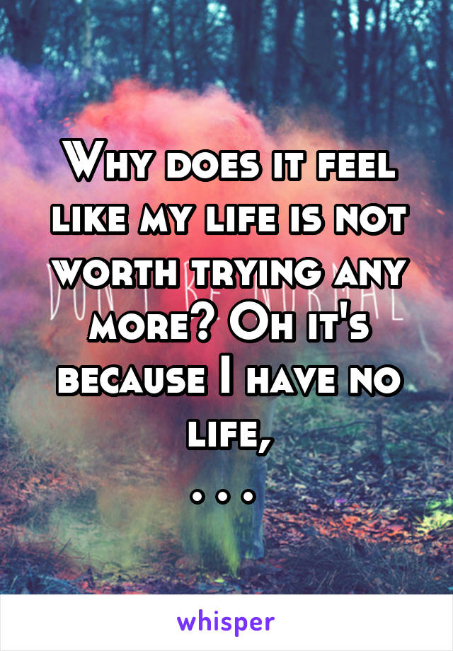 Why does it feel like my life is not worth trying any more? Oh it's because I have no life, . . .