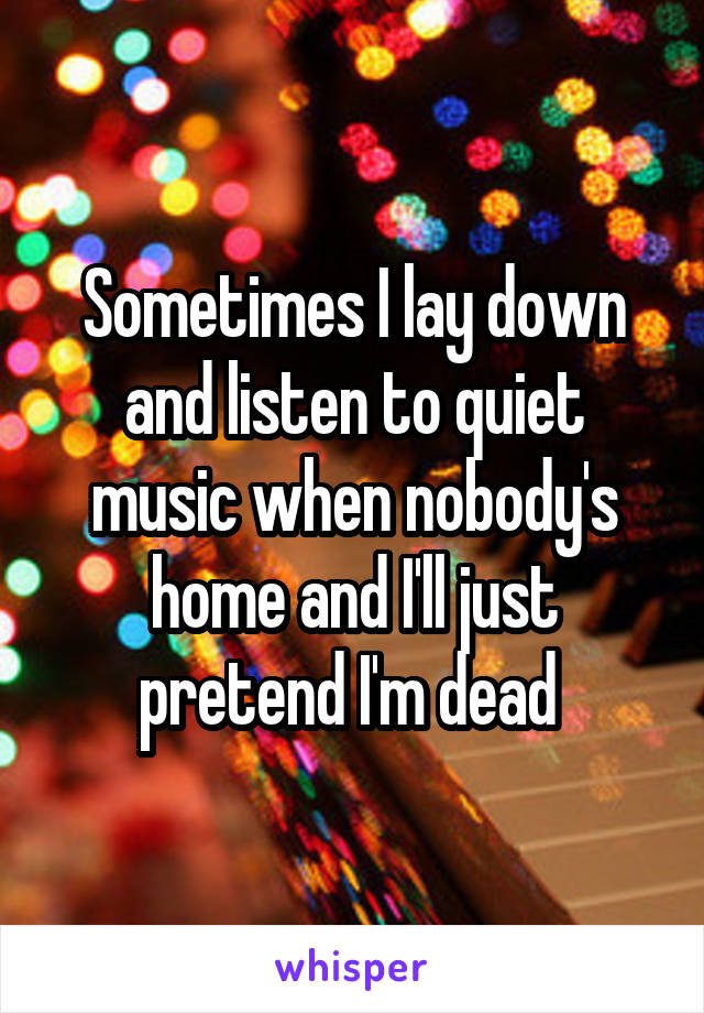 Sometimes I lay down and listen to quiet music when nobody's home and I'll just pretend I'm dead