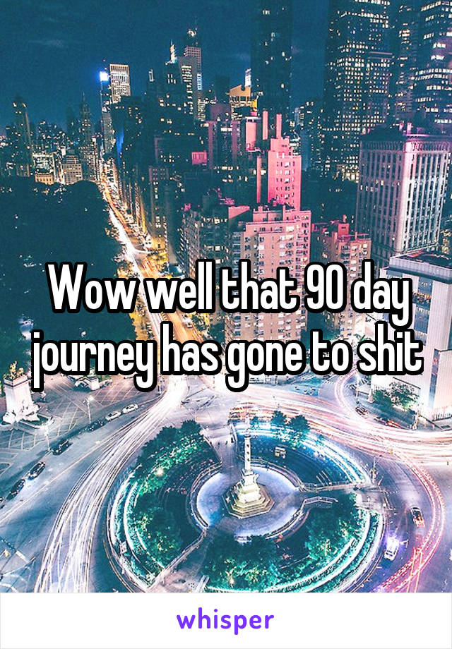Wow well that 90 day journey has gone to shit