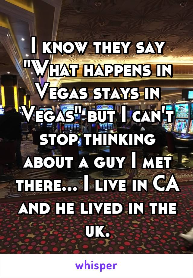 """I know they say """"What happens in Vegas stays in Vegas"""" but I can't stop thinking about a guy I met there... I live in CA and he lived in the uk."""
