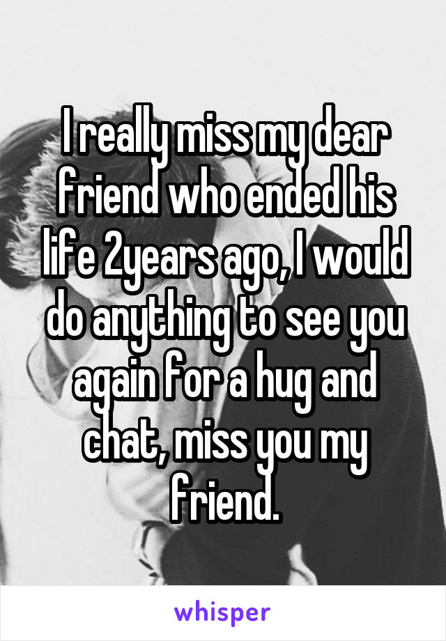 I really miss my dear friend who ended his life 2years ago, I would do anything to see you again for a hug and chat, miss you my friend.