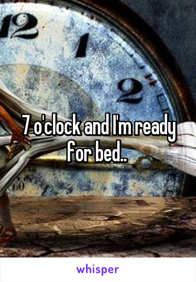 7 o'clock and I'm ready for bed..