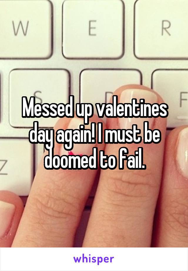 Messed up valentines day again! I must be doomed to fail.