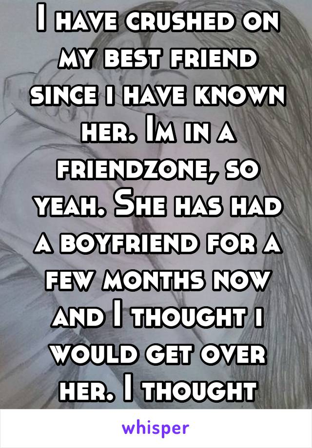 I have crushed on my best friend since i have known her. Im in a friendzone, so yeah. She has had a boyfriend for a few months now and I thought i would get over her. I thought wrong