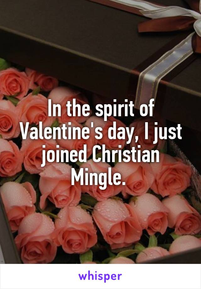 In the spirit of Valentine's day, I just joined Christian Mingle.