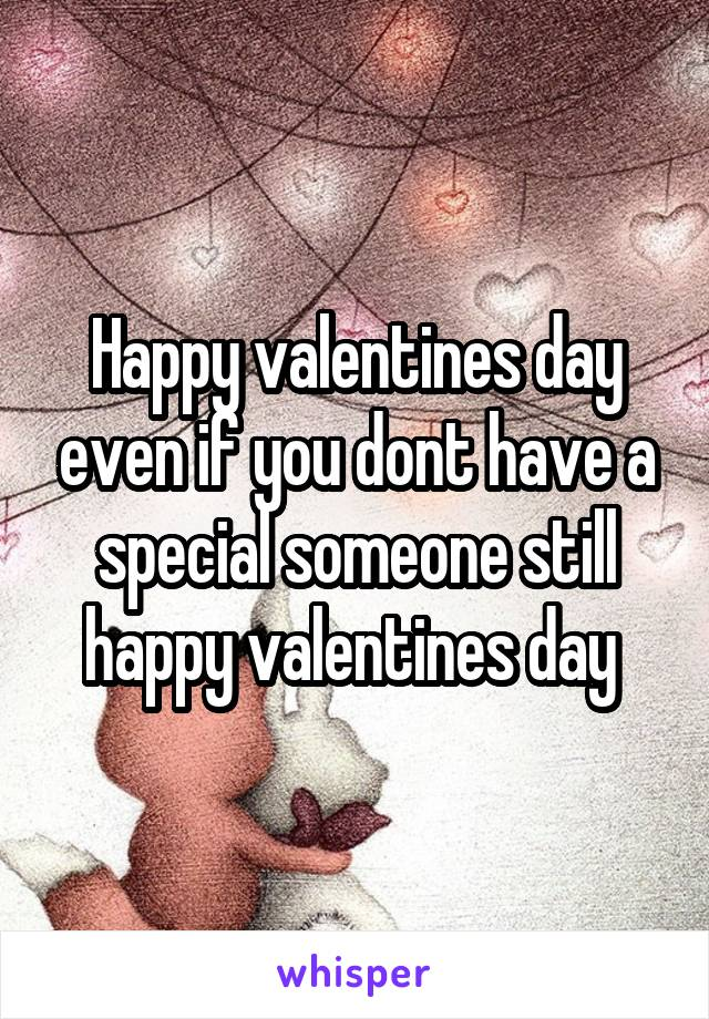 Happy valentines day even if you dont have a special someone still happy valentines day