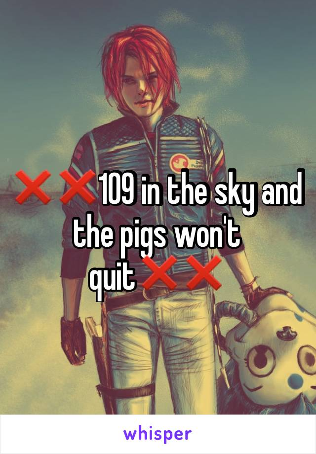 ❌❌109 in the sky and the pigs won't quit❌❌