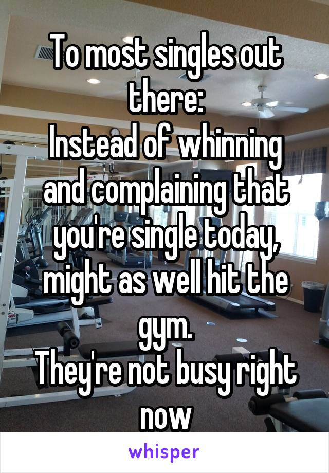 To most singles out there: Instead of whinning and complaining that you're single today, might as well hit the gym. They're not busy right now