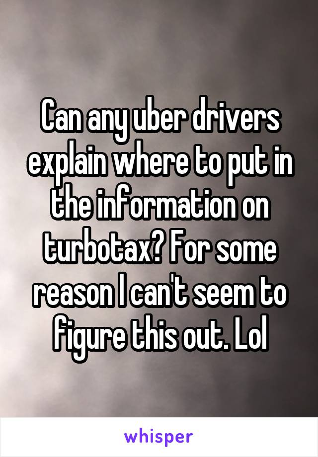Can any uber drivers explain where to put in the information on turbotax? For some reason I can't seem to figure this out. Lol