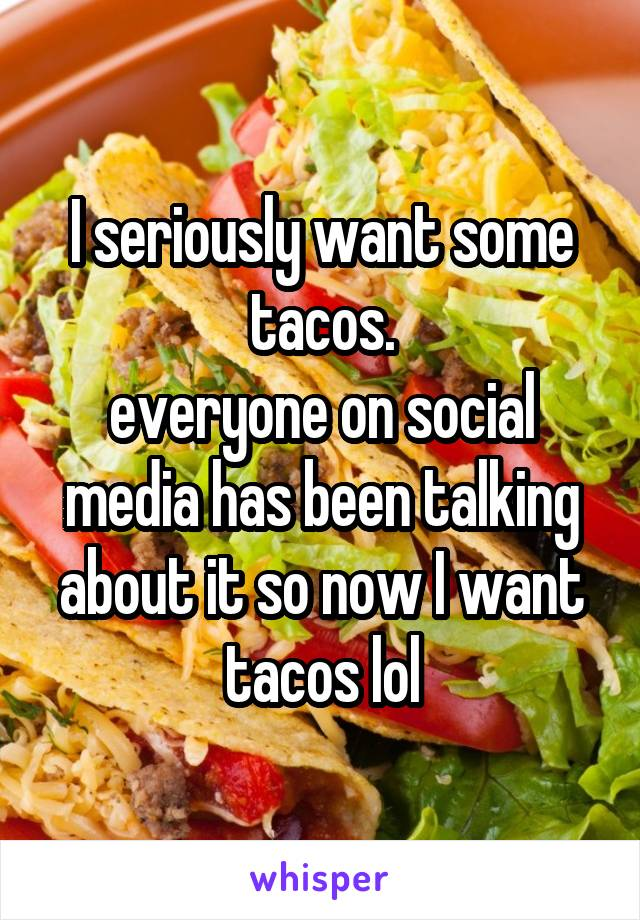 I seriously want some tacos. everyone on social media has been talking about it so now I want tacos lol