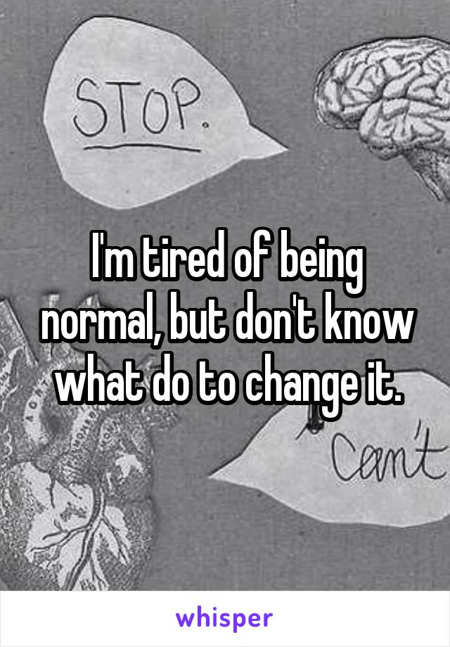 I'm tired of being normal, but don't know what do to change it.