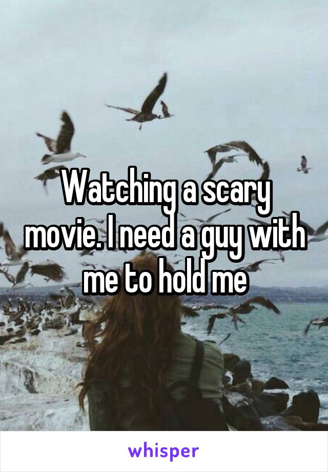 Watching a scary movie. I need a guy with me to hold me