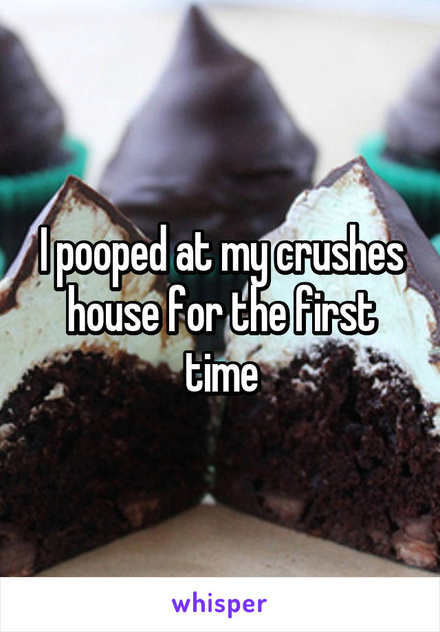 I pooped at my crushes house for the first time