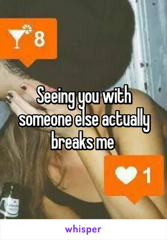 Seeing you with someone else actually breaks me
