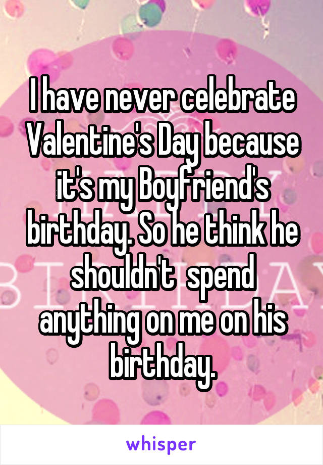 I have never celebrate Valentine's Day because it's my Boyfriend's birthday. So he think he shouldn't  spend anything on me on his birthday.