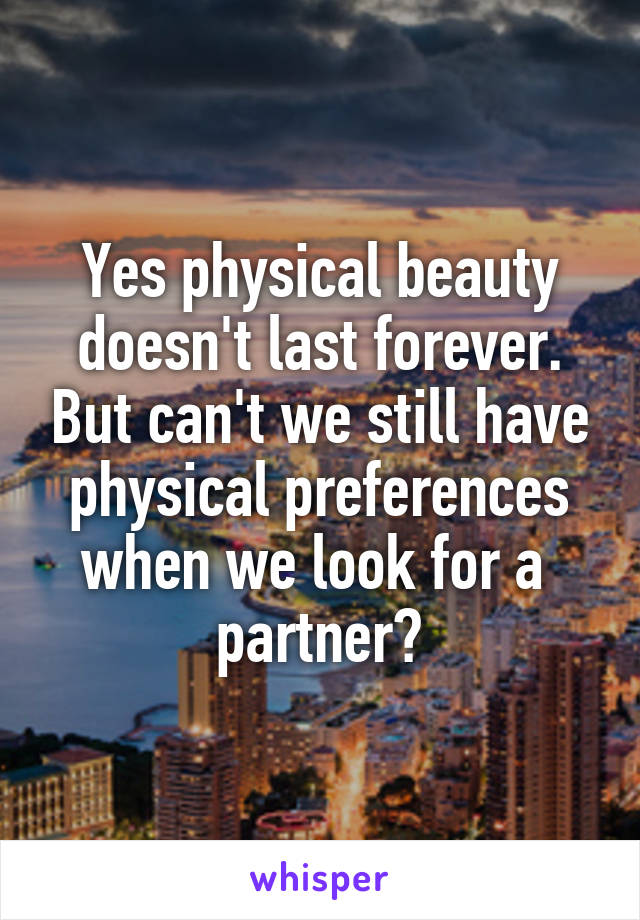 Yes physical beauty doesn't last forever. But can't we still have physical preferences when we look for a  partner?