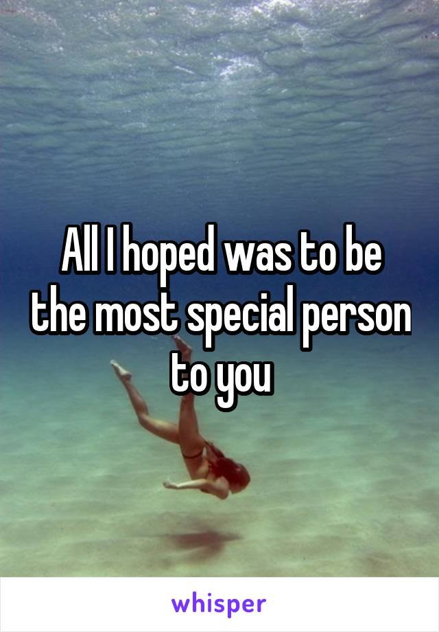 All I hoped was to be the most special person to you