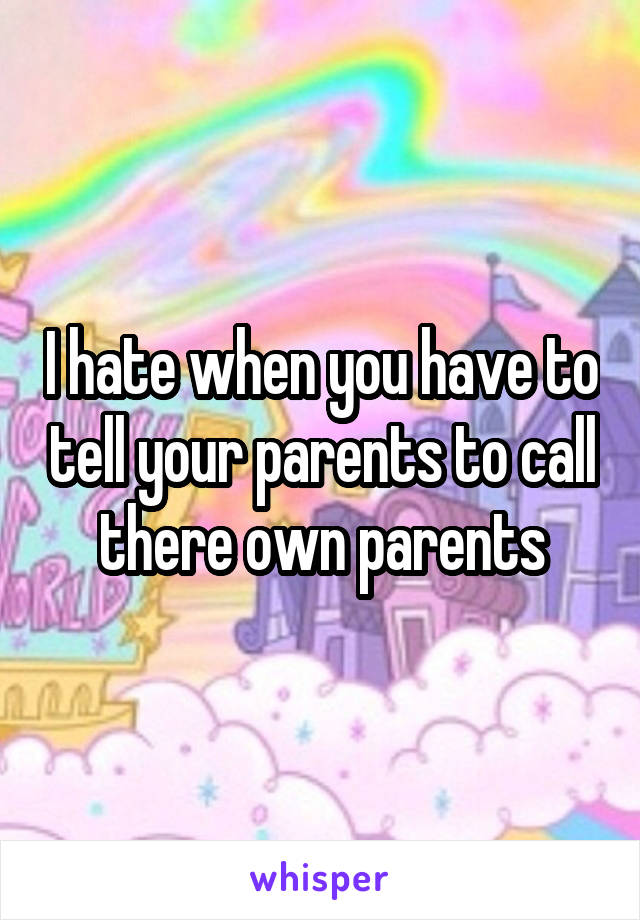 I hate when you have to tell your parents to call there own parents
