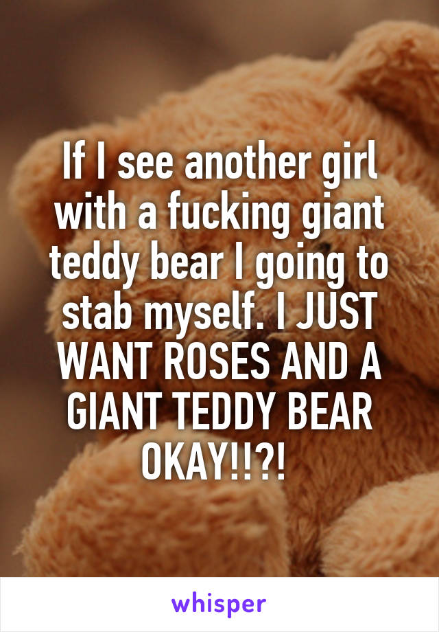 If I see another girl with a fucking giant teddy bear I going to stab myself. I JUST WANT ROSES AND A GIANT TEDDY BEAR OKAY!!?!