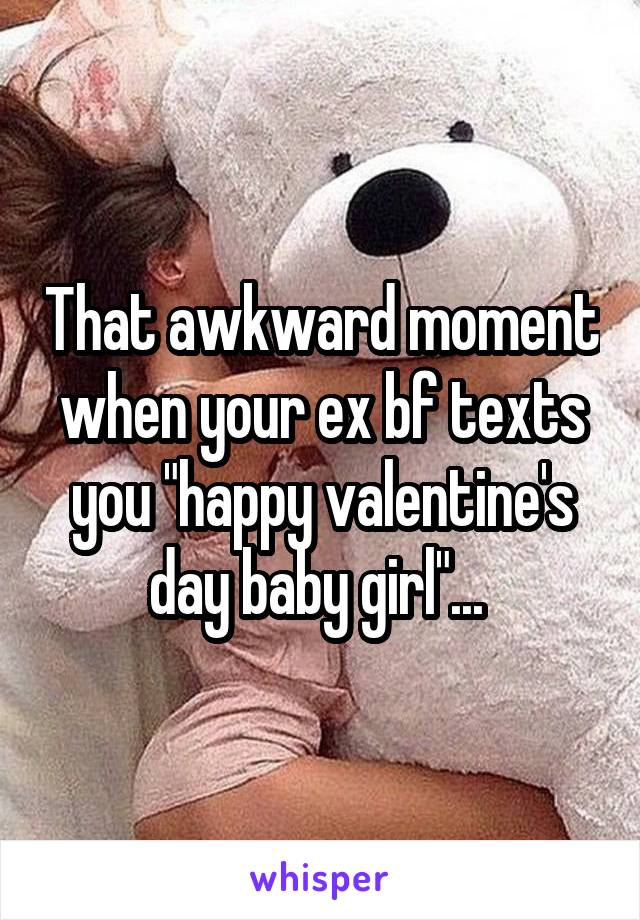 """That awkward moment when your ex bf texts you """"happy valentine's day baby girl""""..."""