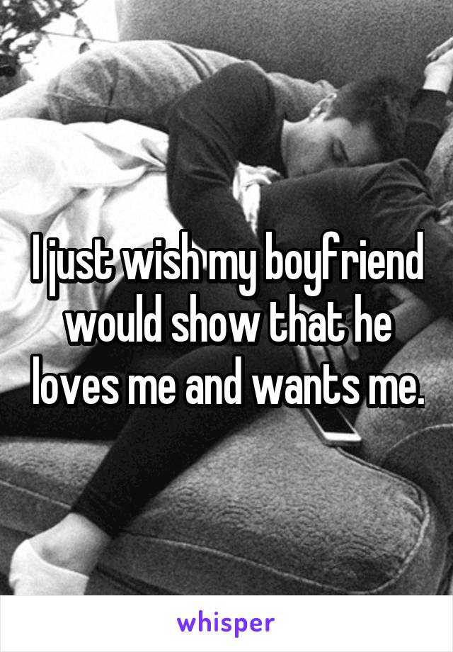 I just wish my boyfriend would show that he loves me and wants me.