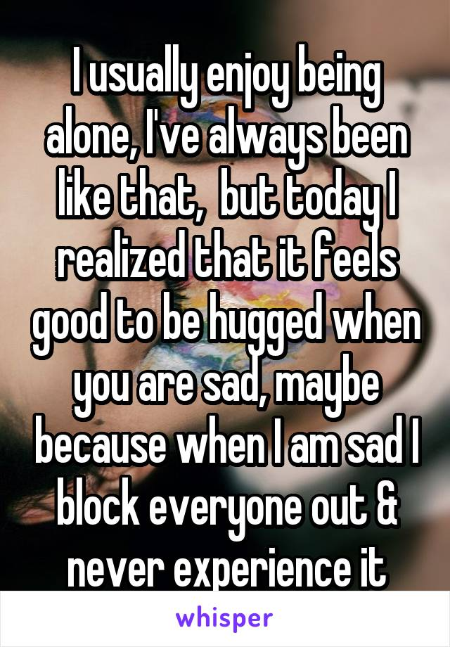 I usually enjoy being alone, I've always been like that,  but today I realized that it feels good to be hugged when you are sad, maybe because when I am sad I block everyone out & never experience it