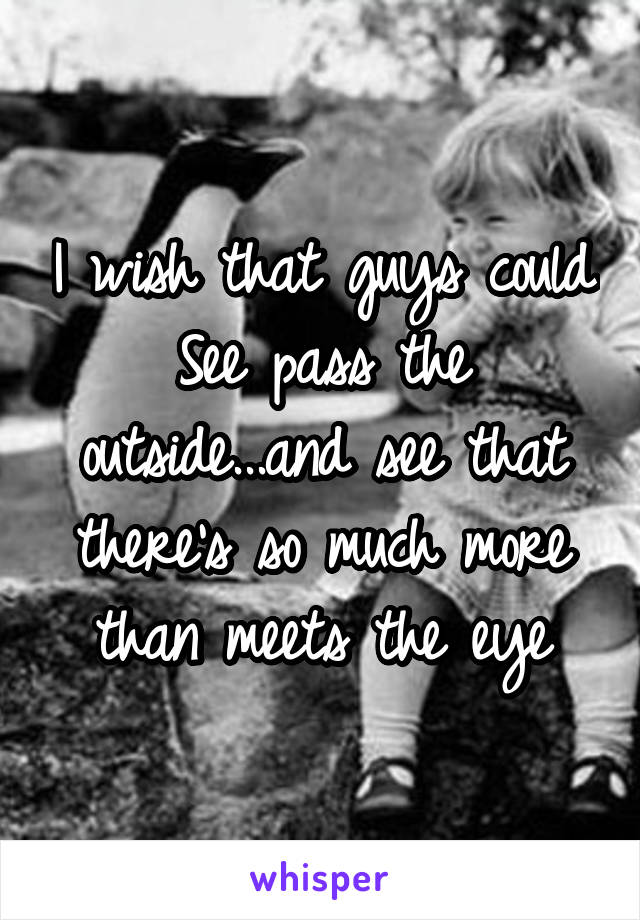 I wish that guys could See pass the outside...and see that there's so much more than meets the eye