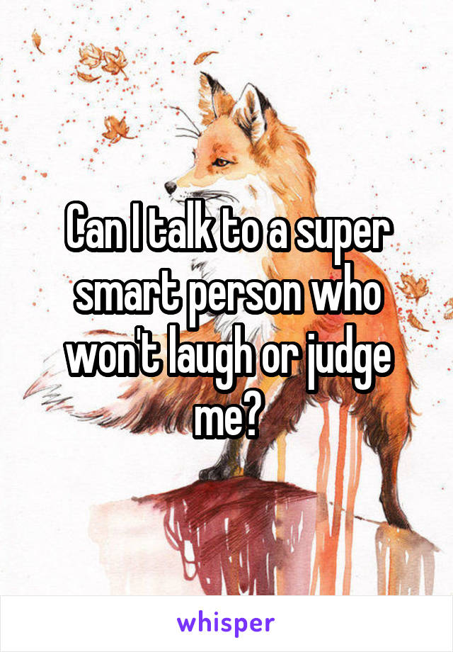 Can I talk to a super smart person who won't laugh or judge me?