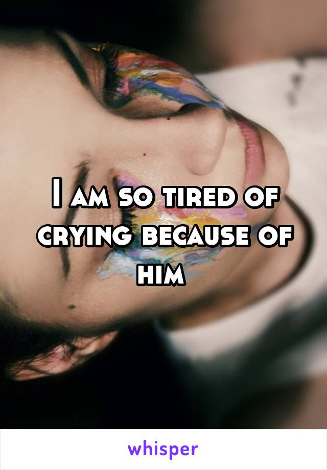 I am so tired of crying because of him