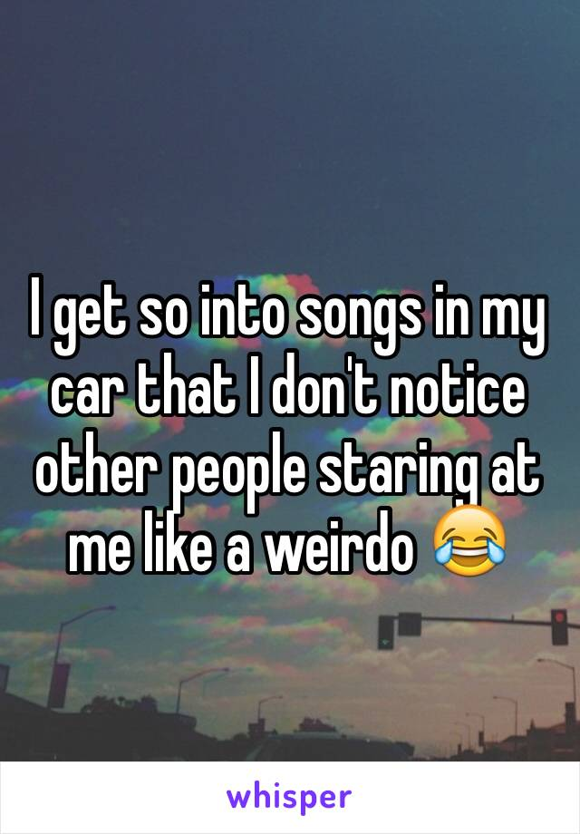 I get so into songs in my car that I don't notice other people staring at me like a weirdo 😂