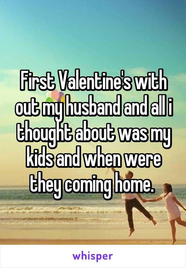 First Valentine's with out my husband and all i thought about was my kids and when were they coming home.