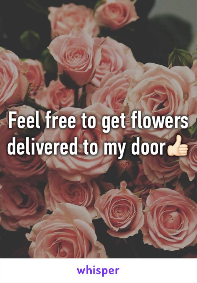 Feel free to get flowers delivered to my door👍🏻